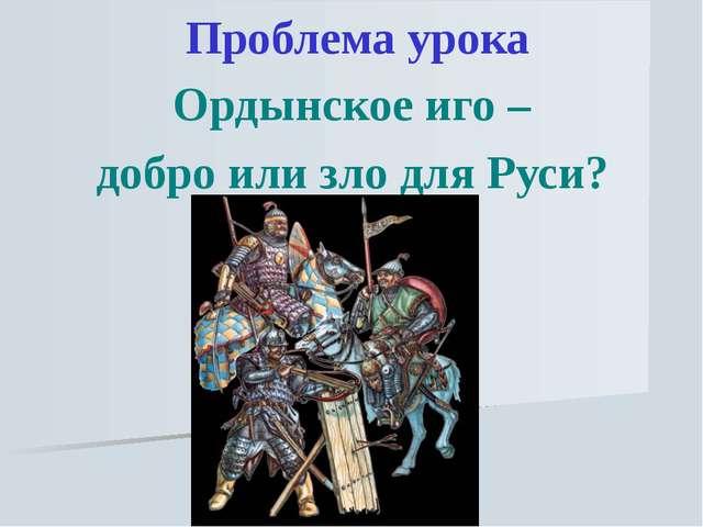 Проблема урока Ордынское иго – добро или зло для Руси?