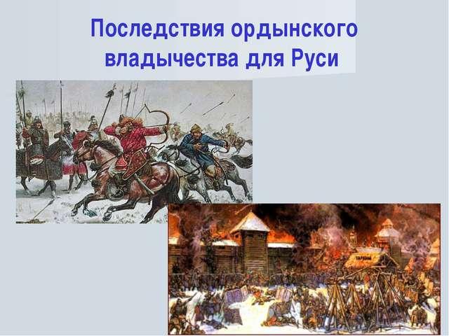 Последствия ордынского владычества для Руси