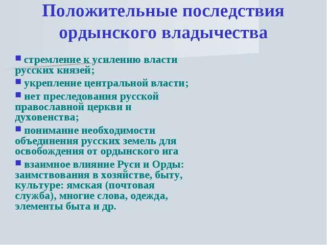 Положительные последствия ордынского владычества стремление к усилению власти...