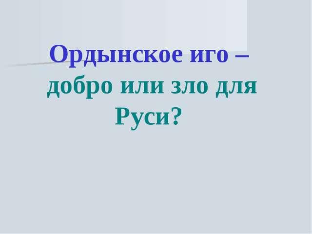 Ордынское иго – добро или зло для Руси?