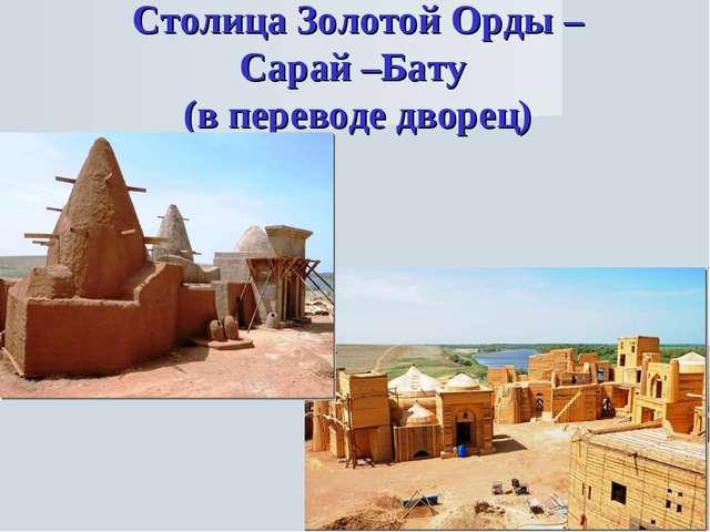 Столица Золотой Орды – Сарай –Бату (в переводе дворец)