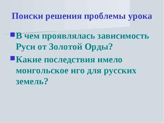 Поиски решения проблемы урока В чем проявлялась зависимость Руси от Золотой О...