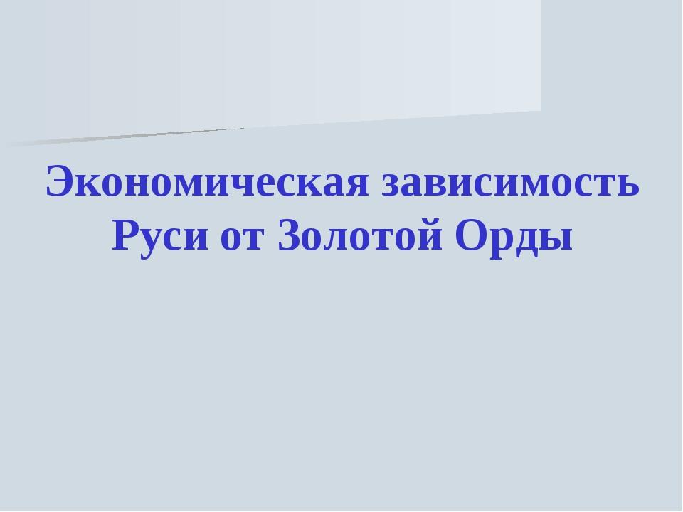 Экономическая зависимость Руси от Золотой Орды