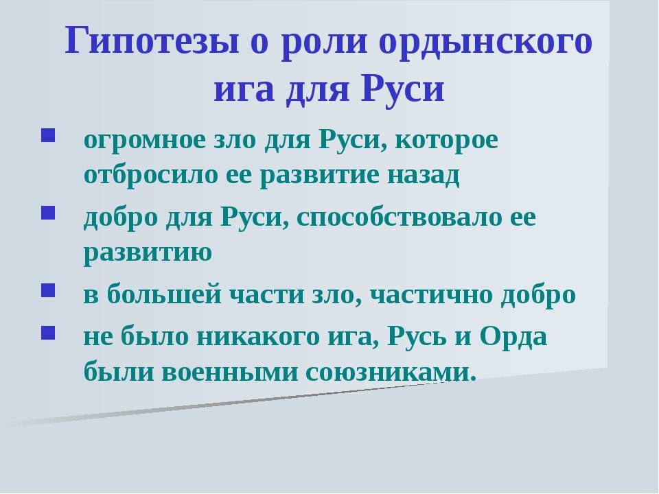 Гипотезы о роли ордынского ига для Руси огромное зло для Руси, которое отброс...