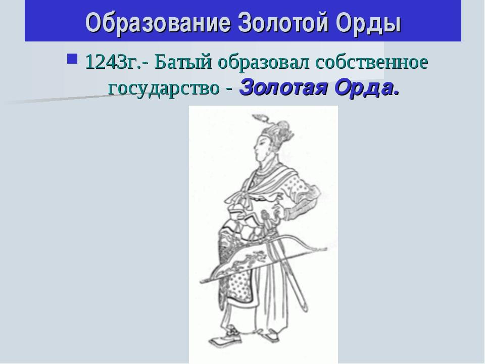 Образование Золотой Орды 1243г.- Батый образовал собственное государство - Зо...