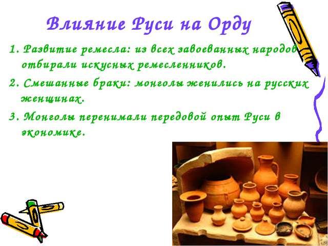 Влияние Руси на Орду 1. Развитие ремесла: из всех завоеванных народов отбирал...