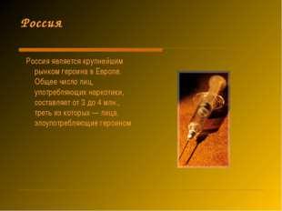 Россия Россия является крупнейшим рынком героина в Европе. Общее число лиц, у