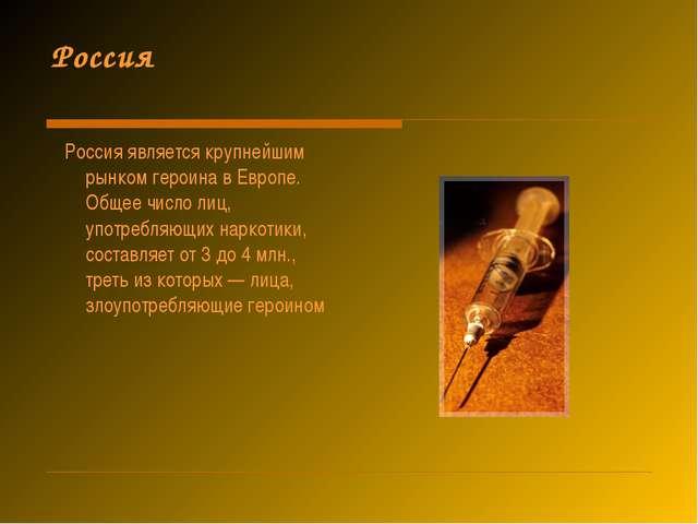 Россия Россия является крупнейшим рынком героина в Европе. Общее число лиц, у...