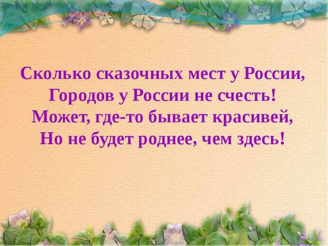 Сколько сказочных мест у России, Городов у России не счесть! Может, где-то бы...