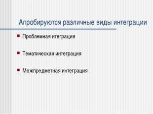 Апробируются различные виды интеграции Проблемная итеграция Тематическая инте