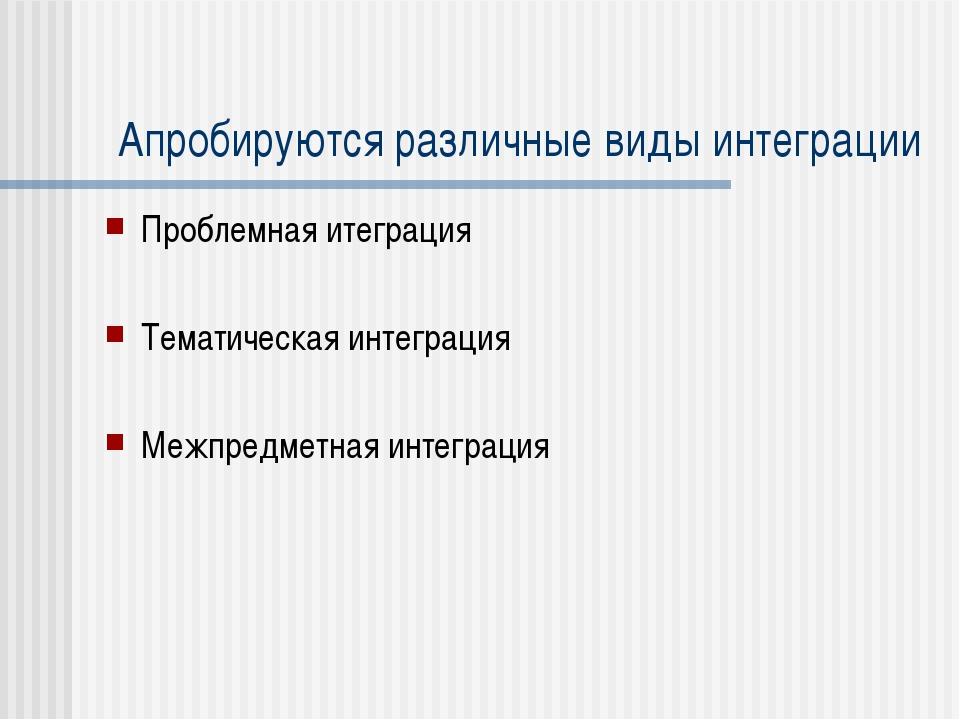 Апробируются различные виды интеграции Проблемная итеграция Тематическая инте...