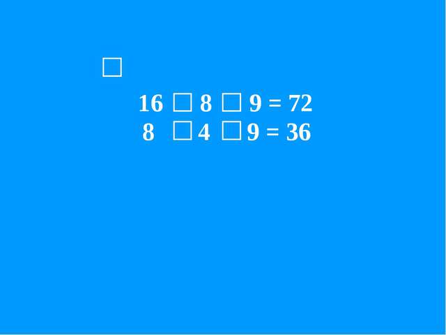 16 8 9 = 72 8 4 9 = 36