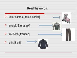 Read the words: roller skates-[ rәulә 'skeits] anorak- ['ænaræk] trousers-['