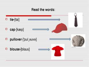 Read the words: tie-[tai] cap-[kæp] pullover-['pul¸әuvә] blouse-[blaus]