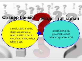 Сөздер банкісі Біздің тақырып a sock, skirt,a tie, an anorak, a shirt, a tie,