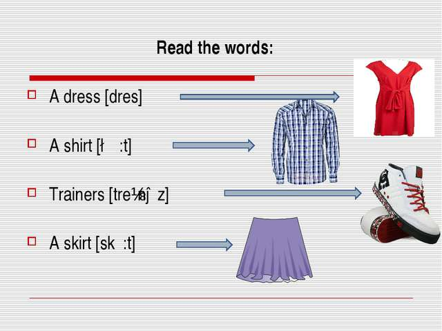 Read the words: A dress [dres] A shirt [∫ε:t] Trainers [treɪnəz] A skirt [sk...