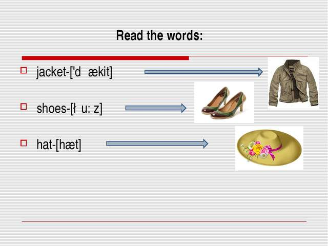 Read the words: jacket-['dჳækit] shoes-[∫u: z] hat-[hæt]
