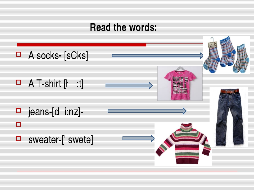 Read the words: A socks- [sCks] A T-shirt [∫ε:t] jeans-[dჳi:nz]- sweater-['...