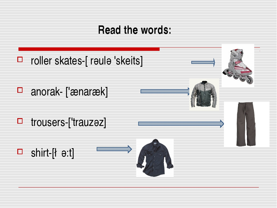 Read the words: roller skates-[ rәulә 'skeits] anorak- ['ænaræk] trousers-['...
