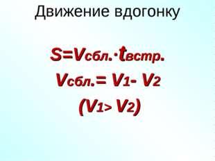 Движение вдогонку S=Vсбл.·tвстр. Vсбл.= V1- V2 (V1> V2)