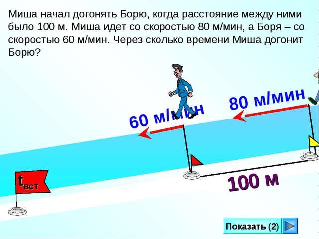 Показать (2) 100 м Миша начал догонять Борю, когда расстояние между ними было...