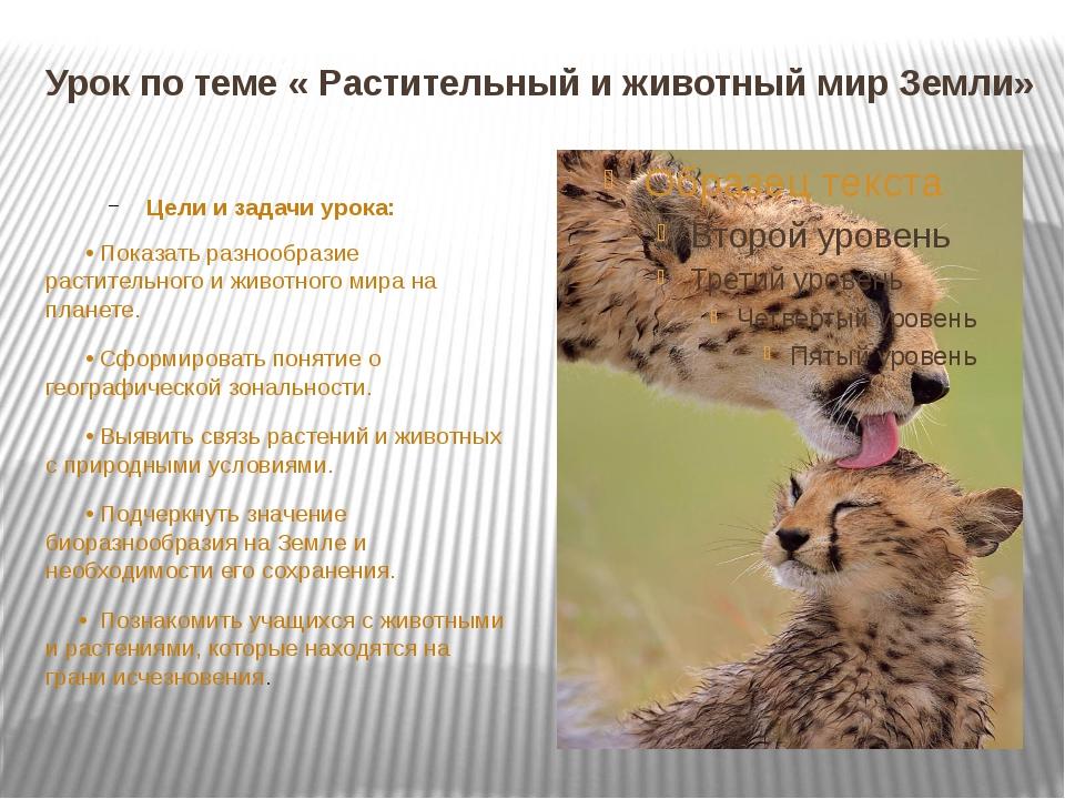 Урок по теме « Растительный и животный мир Земли» Цели и задачи урока: • Пока...