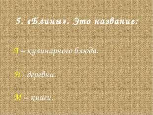 5. «Блины». Это название: Л – кулинарного блюда. Н - деревни. М – книги.