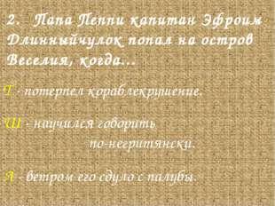 2.Папа Пеппи капитан Эфроим Длинныйчулок попал на остров Веселия, когда... Т