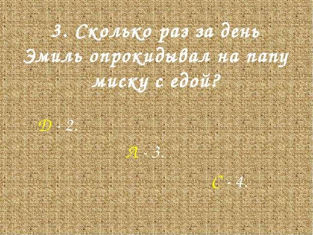 3. Сколько раз за день Эмиль опрокидывал на папу миску с едой? Д - 2. Л - 3....