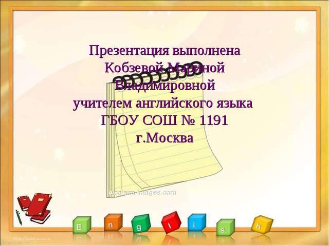 Презентация выполнена Кобзевой Мариной Владимировной учителем английского язы...