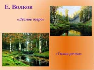 Е. Волков «Лесное озеро» «Тихая речка»
