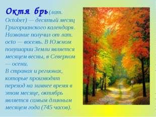 Октя́брь (лат. October) — десятый месяц Григорианского календаря. Название по