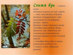 Сентя́брь — начало осени. Название получил от лат. septem — семь, так как был