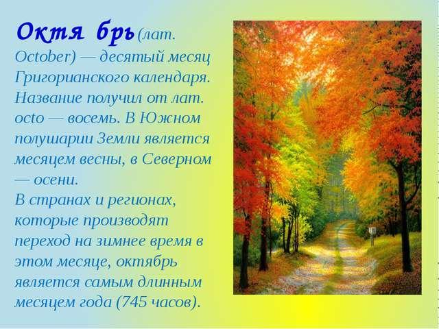 Октя́брь (лат. October) — десятый месяц Григорианского календаря. Название по...