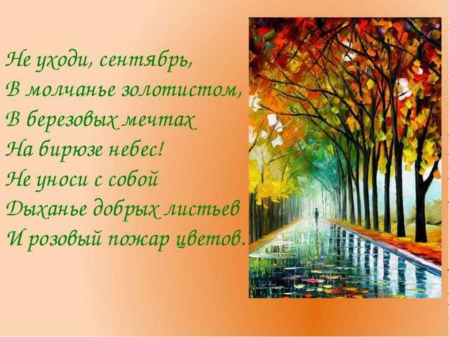 Не уходи, сентябрь, В молчанье золотистом, В березовых мечтах На бирюзе небес...