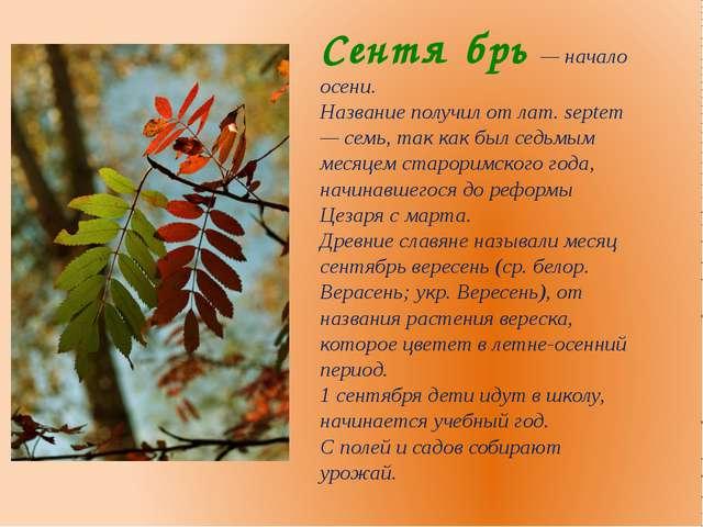 Сентя́брь — начало осени. Название получил от лат. septem — семь, так как был...