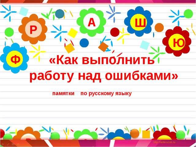 «Как выполнить работу над ошибками» А Р Ю Ш Ф памятки по русскому языку
