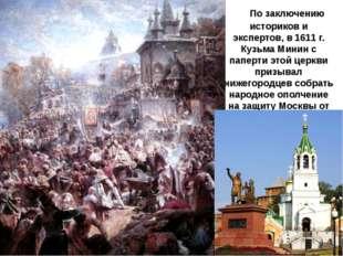 По заключению историков и экспертов, в 1611 г. Кузьма Минин с паперти этой ц