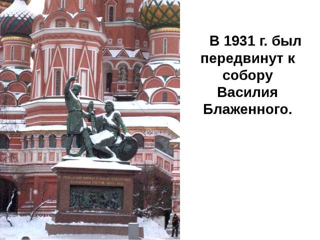 В 1931 г. был передвинут к собору Василия Блаженного.