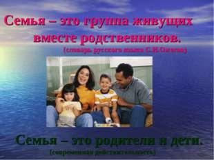 Семья – это группа живущих вместе родственников. (словарь русского языка С.И.