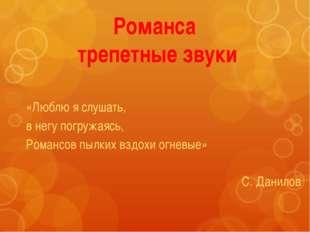 Романса трепетные звуки «Люблю я слушать, в негу погружаясь, Романсов пылких
