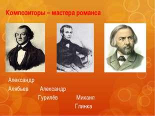 Композиторы – мастера романса Александр Алябьев Александр Гурилёв Михаил Глинка