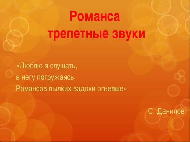Романса трепетные звуки «Люблю я слушать, в негу погружаясь, Романсов пылких...