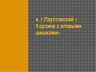 к. г.Паустовский « Корзина с еловыми шишками»