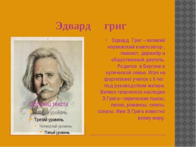 Эдвард григ Эдвард Григ – великий норвежский композитор , пианист, дирижёр и...