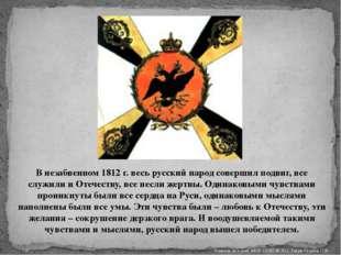 В незабвенном 1812 г. весь русский народ совершил подвиг, все служили и Отече