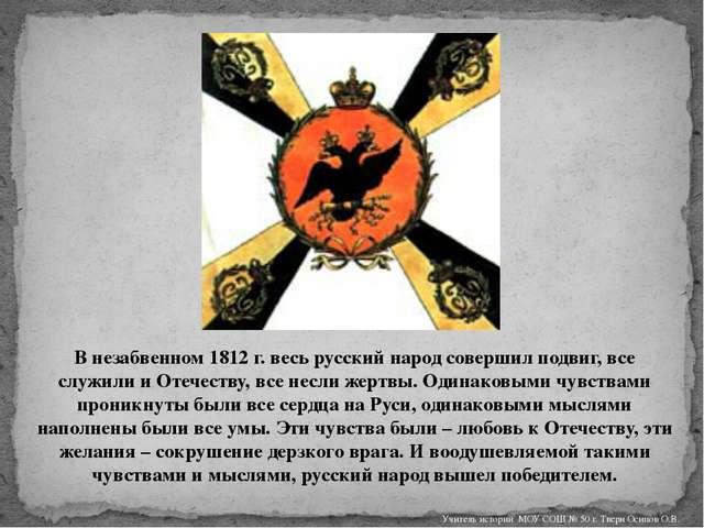 В незабвенном 1812 г. весь русский народ совершил подвиг, все служили и Отече...