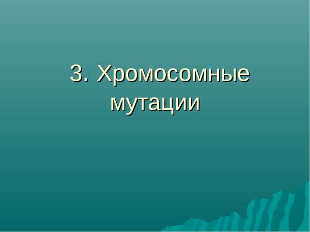 3. Хромосомные мутации