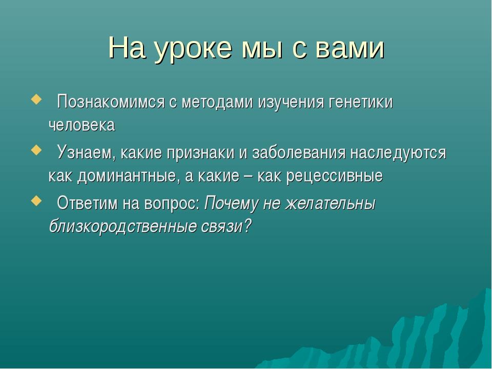 На уроке мы с вами Познакомимся с методами изучения генетики человека Узнаем,...
