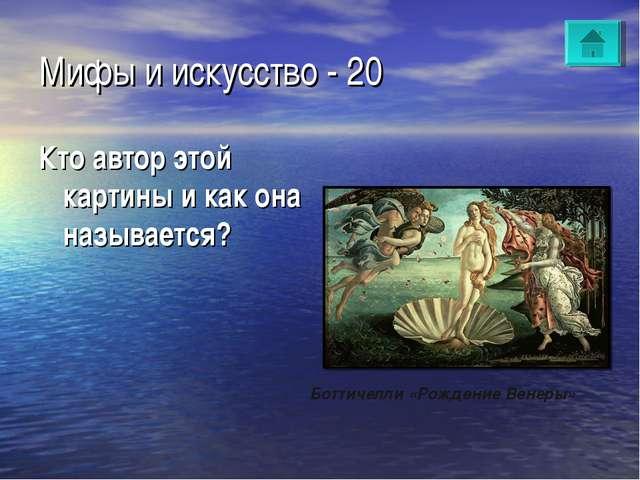 Мифы и искусство - 20 Кто автор этой картины и как она называется? Боттичелли...
